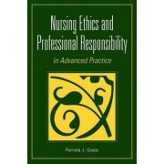 Nursing Ethics and Professional Responsibility in Advanced Practice by Pamela J. Grace