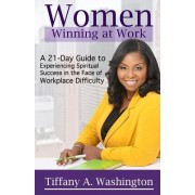 Women Winning at Work: A 21-Day Guide to Experiencing Spiritual Success in the Face of Workplace Difficulty