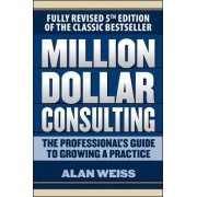 Million Dollar Consulting: The Professional's Guide to Growing a Practice by Alan Weiss