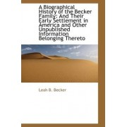 A Biographical History of the Becker Family and Their Early Settlement in America by Leah B Becker