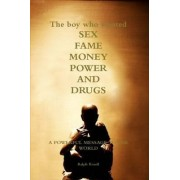 The Boy Who Wanted Sex, Fame, Money, Power and Drugs by Ralph Rosell