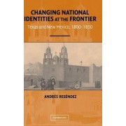 Changing National Identities at the Frontier by Andres Resendez