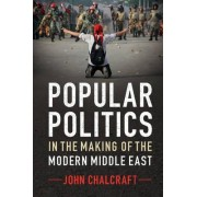 Popular Politics in the Making of the Modern Middle East by John Chalcraft