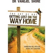 The Art of Not Getting Lost on the Way Home by Vangjel Shore