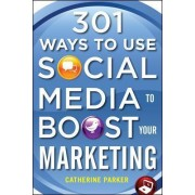 301 Ways to Use Social Media To Boost Your Marketing by Catherine Parker