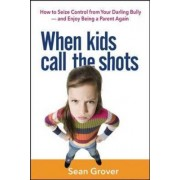 When Kids Call the Shots: How to Seize Control from Your Darling Bully-and Enjoy Being a Parent Again by Sean Grover
