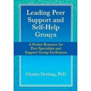 Leading Peer Support and Self-Help Groups: A Pocket Resource for Peer Specialists and Support Group Facilitators by Charles Drebing