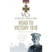 The VCs of the First World War: Road to Victory, 1918 by Gerald Gliddon