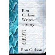 Ron Carlson Writes a Story by Ron Carlson