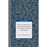 Goal Pursuit in Education Using Focused Action Research by Eileen Piggot-Irvine