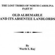 Old Albemarle and Its Absentee Landlords. Originally Published as the Lost Tribes of North Carolina, Part IV by Worth S Ray
