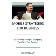 Mobile Strategies for Business: 50 Actionable Insights to Digitally Transform Your Business