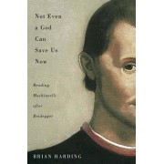 Not Even a God Can Save Us Now: Reading Machiavelli After Heidegger