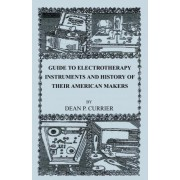 Guide to Electrotherapy Instruments and History of Their American Makers by Dean P Currier
