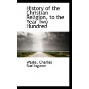 History of the Christian Religion, to the Year Two Hundred by Waite Charles Burlingame