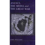 Anzacs, the Media and the Great War by John F. Williams