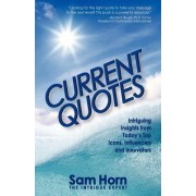 Current Quotes, Intriguing Insights from Today's Top Icons, Influencers and Innovators by Sam Horn