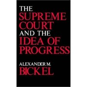 The Supreme Court and the Idea of Progress by Alexander M. Bickel
