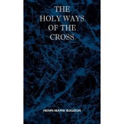 The Holy Ways of the Cross or a Short Treatise on the Various Trials and Afflictions, Interior and Exterior to Which the Spiritual Life Is Subject by Henri Marie Boudon