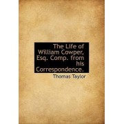 The Life of William Cowper, Esq. Comp. from His Correspondence. by Thomas Taylor