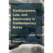 Confucianism, Law and Democracy in Contemporary Korea by Sungmoon Kim
