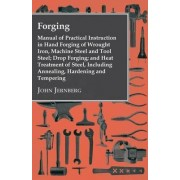 Forging - Manual Of Practical Instruction In Hand Forging Of Wrought Iron, Machine Steel And Tool Steel; Drop Forging; And Heat Treatment Of Steel, Including Annealing, Hardening And Tempering by John Jernberg