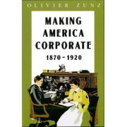 Making America Corporate, 1870-1920 by Olivier Zunz
