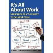 It's All about Work. Organizing Your Company to Get Work Done by Christopher R Clement