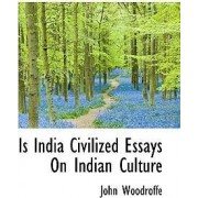Is India Civilized Essays on Indian Culture by Sir John Woodroffe