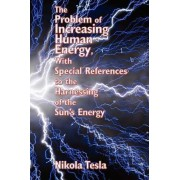 The Problem of Increasing Human Energy, with Special References to the Harnessing of the Sun's Energy by Nikola Tesla