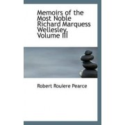 Memoirs of the Most Noble Richard Marquess Wellesley, Volume III by Robert Rouiere Pearce