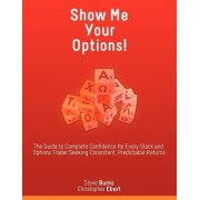 Show Me Your Options! the Guide to Complete Confidence for Every Stock and Options Trader Seeking Consistent, Predictable Returns by Steve Burns