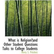 What Is Religion?and Other Student Questions Taiks to College Students by Henry S Pritchett