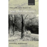 The Life and Work of Jane Ellen Harrison by Annabel Robinson