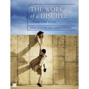 The Work of a Disciple: Living Like Jesus: How to Walk with God, Live His Word, Contribute to His Work, and Make a Difference in the World