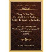 Diary of Ten Years Eventful Life of an Early Settler in Western Australia by George Fletcher Moore