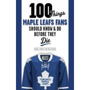 100 Things Maple Leafs Fans Should Know & Do Before They Die by Michael E. Leonetti
