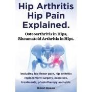 Hip Arthritis, Hip Pain Explained. Osteoarthritis in Hips, Rheumatoid Arthritis in Hips. Including Hip Arthritis Surgery, Hip Flexor Pain, Exercises, by Robert Rymore