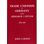 Trade Unionism in Germany from Bismark to Hitler by John A. Moses