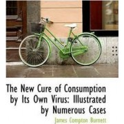 The New Cure of Consumption by Its Own Virus by James Compton Burnett