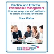 Practical and Effective Performance Management - How Excellent Leaders Manage and Improve Their Staff, Employees and Teams by Evaluation, Appraisal and Leadership for Top Performance and Career Development by Steve Walker