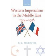 Western Imperialism in the Middle East 1914-1958 by Emeritus Professor of Imperial and Naval History and Emeritus Fellow D K Fieldhouse