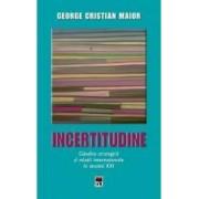 Ed.2 Incertitudine.Gandire strategica si relatii internationale in secolul XXI - George Cristian Maior