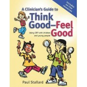 A Clinician's Guide to Think Good-feel Good - Using Cbt with Children and Young People by Paul Stallard