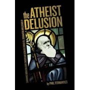 The Atheist Delusion by Ph D Phil Fernandes