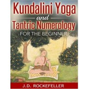 Kundalini Yoga and Tantric Numerology for the Beginner by J D Rockefeller