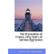 The Provocation of France; Fifty Years of German Aggression by Bracq Jean Charlemagne