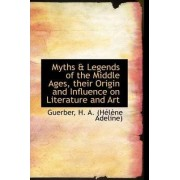 Myths & Legends of the Middle Ages, Their Origin and Influence on Literature and Art by Guerber H a (Hlne Adeline)