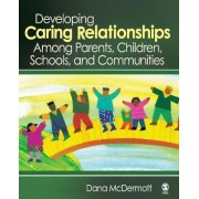 Developing Caring Relationships Among Parents, Children, Schools, and Communities by Dana R. McDermott
