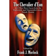 The Chevalier D'Eon and Other Short Farces from the Eighteenth- And Nineteenth-Century French Theatre by Frank J Morlock